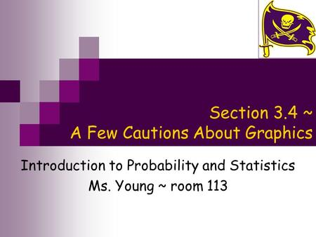 Section 3.4 ~ A Few Cautions About Graphics Introduction to Probability and Statistics Ms. Young ~ room 113.