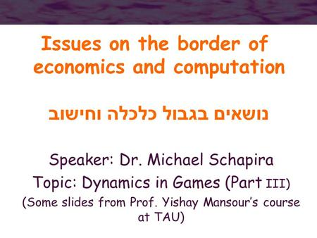 Issues on the border of economics and computation נושאים בגבול כלכלה וחישוב Speaker: Dr. Michael Schapira Topic: Dynamics in Games (Part III) (Some slides.