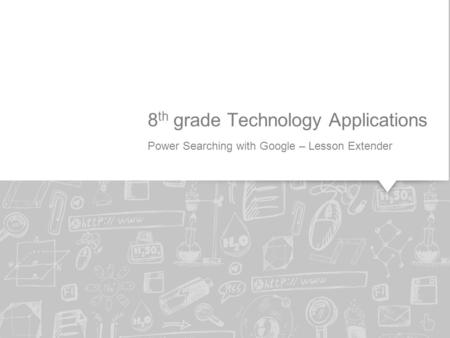 Power Searching with Google – Lesson Extender 8 th grade Technology Applications.