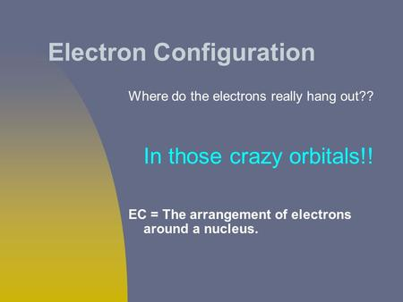 Electron Configuration Where do the electrons really hang out?? In those crazy orbitals!! EC = The arrangement of electrons around a nucleus.