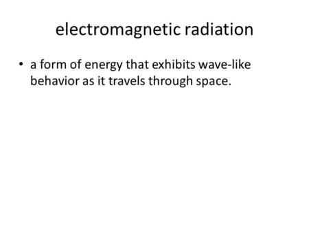 Electromagnetic radiation a form of energy that exhibits wave-like behavior as it travels through space.