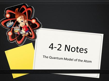 4-2 Notes The Quantum Model of the Atom. Objectives Discuss Louis de Broglie's role in the development of the quantum model of the atom. Compare and contrast.