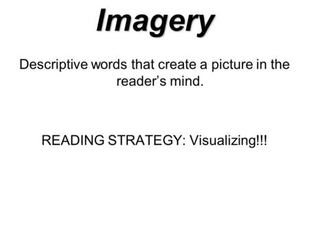 Imagery Descriptive words that create a picture in the reader's mind. READING STRATEGY: Visualizing!!!