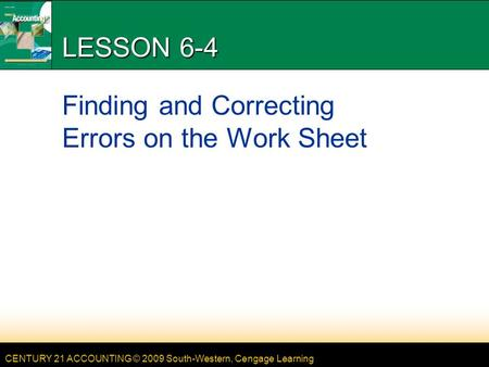 CENTURY 21 ACCOUNTING © 2009 South-Western, Cengage Learning LESSON 6-4 Finding and Correcting Errors on the Work Sheet.