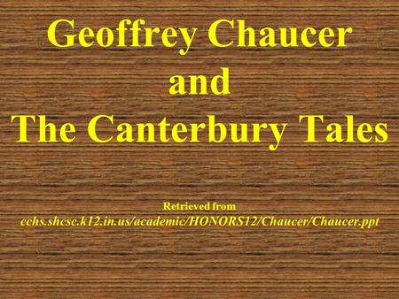 Geoffrey Chaucer and The Canterbury Tales Retrieved from cchs.shcsc.k12.in.us/academic/HONORS12/Chaucer/Chaucer.ppt.