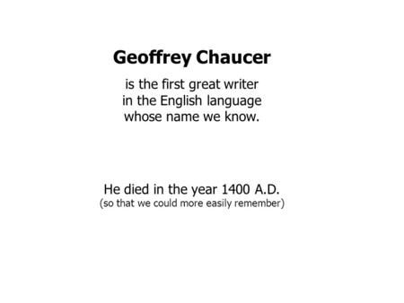 Geoffrey Chaucer is the first great writer in the English language whose name we know. He died in the year 1400 A.D. (so that we could more easily remember)