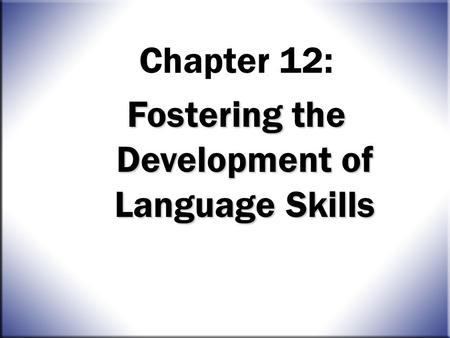 Chapter 12: Fostering the Development of Language Skills.