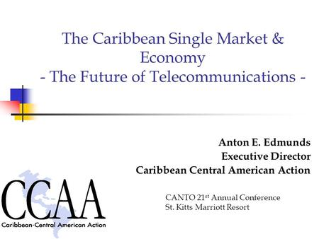 The Caribbean Single Market & Economy - The Future of Telecommunications - Anton E. Edmunds Executive Director Caribbean Central American Action CANTO.