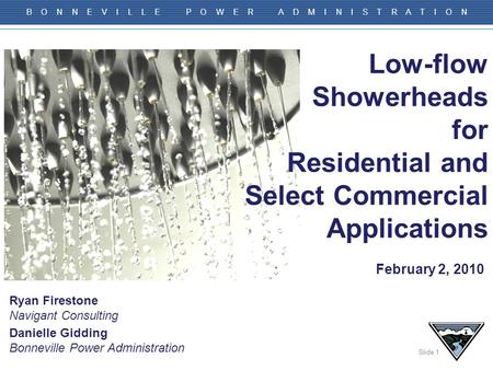 Slide 1 B O N N E V I L L E P O W E R A D M I N I S T R A T I O N Low-flow Showerheads for Residential and Select Commercial Applications Danielle Gidding.