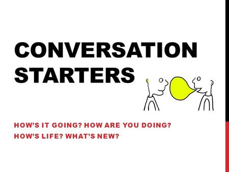 CONVERSATION STARTERS HOW'S IT GOING? HOW ARE YOU DOING? HOW'S LIFE? WHAT'S NEW?