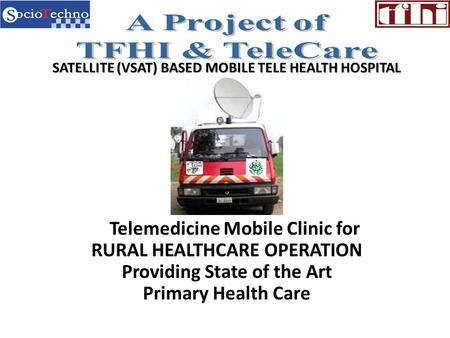 SATELLITE (VSAT) BASED MOBILE TELE HEALTH HOSPITAL Telemedicine Mobile Clinic for RURAL HEALTHCARE OPERATION Providing State of the Art Primary Health.