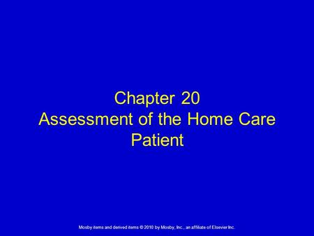 1 Mosby items and derived items © 2010 by Mosby, Inc., an affiliate of Elsevier Inc. Chapter 20 Assessment of the Home Care Patient.