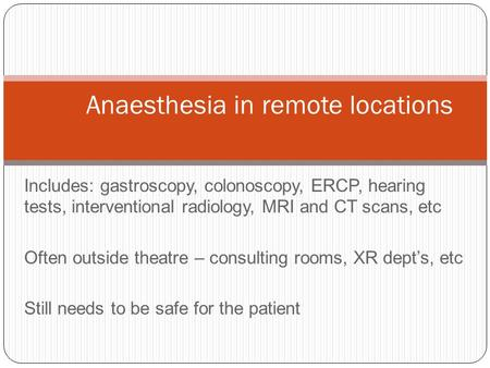 Includes: gastroscopy, colonoscopy, ERCP, hearing tests, interventional radiology, MRI and CT scans, etc Often outside theatre – consulting rooms, XR dept's,