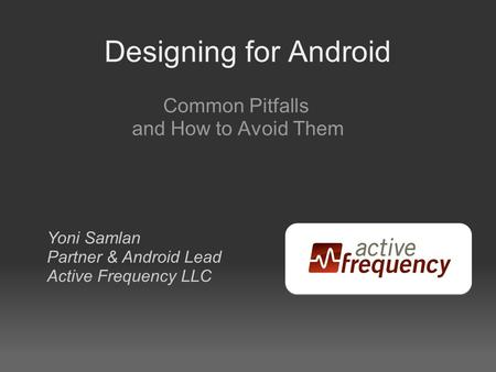 Designing for Android Common Pitfalls and How to Avoid Them Yoni Samlan Partner & Android Lead Active Frequency LLC.