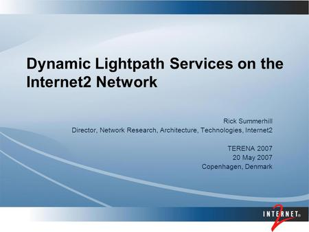 Dynamic Lightpath Services on the Internet2 Network Rick Summerhill Director, Network Research, Architecture, Technologies, Internet2 TERENA 2007 20 May.