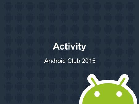 Activity Android Club 2015. Agenda Hello Android application Application components Activity StartActivity.