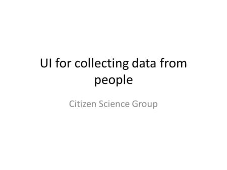 UI for collecting data from people Citizen Science Group.