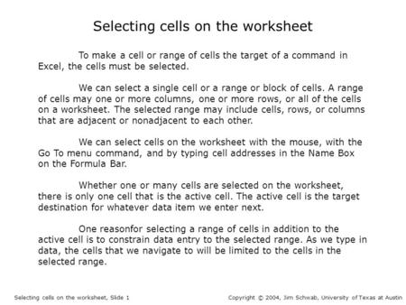 Selecting cells on the worksheet To make a cell or range of cells the target of a command in Excel, the cells must be selected. We can select a single.