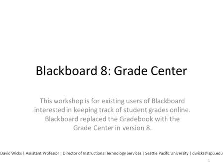 Blackboard 8: Grade Center This workshop is for existing users of Blackboard interested in keeping track of student grades online. Blackboard replaced.