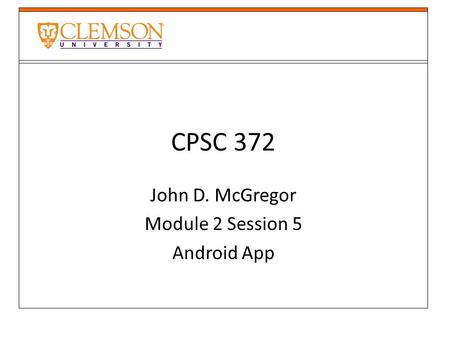 CPSC 372 John D. McGregor Module 2 Session 5 Android App.