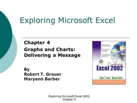 Exploring Microsoft Excel 2002 Chapter 4 Chapter 4 Graphs and Charts: Delivering a Message By Robert T. Grauer Maryann Barber Exploring Microsoft Excel.
