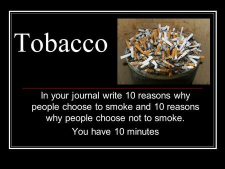 Tobacco In your journal write 10 reasons why people choose to smoke and 10 reasons why people choose not to smoke. You have 10 minutes.