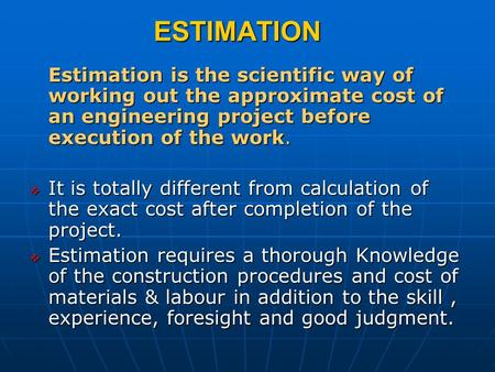 ESTIMATION Estimation is the scientific way of working out the approximate cost of an engineering project before execution of the work. It is totally different.