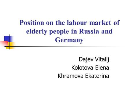 Position on the labour market of elderly people in Russia and Germany Dajev Vitalij Kolotova Elena Khramova Ekaterina.