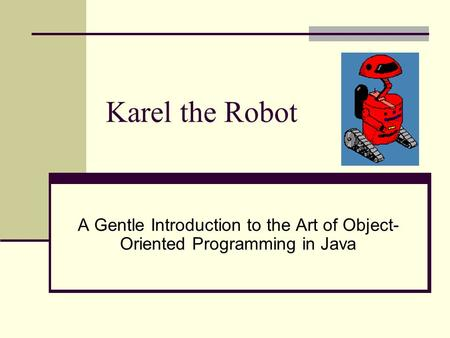 Karel the Robot A Gentle Introduction to the Art of Object- Oriented Programming in Java.