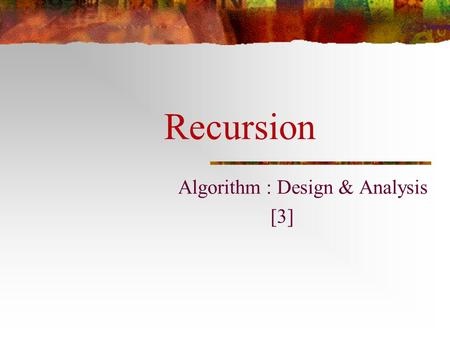 Recursion Algorithm : Design & Analysis [3]. In the last class… Asymptotic growth rate The Sets ,  and  Complexity Class An Example: Maximum Subsequence.
