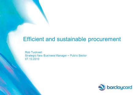 Efficient and sustainable procurement Rob Tuckwell Strategic New Business Manager – Public Sector 07.10.2010.