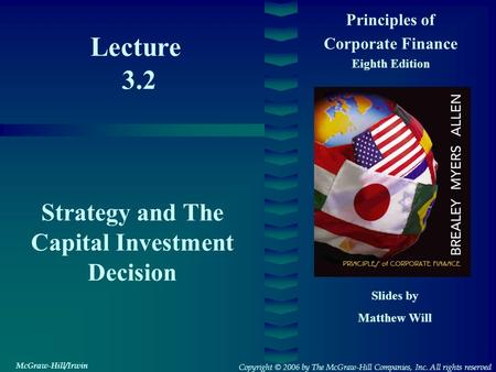 Lecture 3.2 Principles of Corporate Finance Eighth Edition Strategy and The Capital Investment Decision Slides by Matthew Will Copyright © 2006 by The.