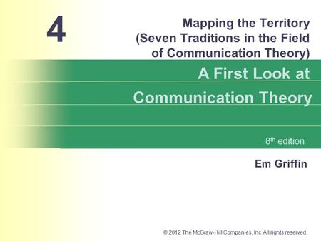 Em Griffin A First Look at Communication Theory 8 th edition © 2012 The McGraw-Hill Companies, Inc. All rights reserved. Mapping the Territory (Seven Traditions.