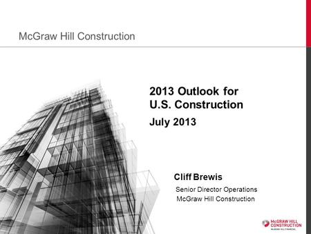 1 2013 Outlook for U.S. Construction July 2013 Cliff Brewis Senior Director Operations McGraw Hill Construction McGraw Hill Construction.