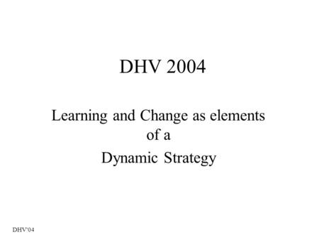 DHV'04 DHV 2004 Learning and Change as elements of a Dynamic Strategy.