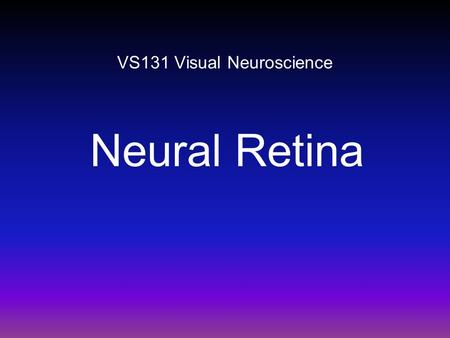 VS131 Visual Neuroscience Neural Retina. Auditory system: a 'classical' sensory system. Visual system: a 'quantum' sensory system. -> Both our eyes and.