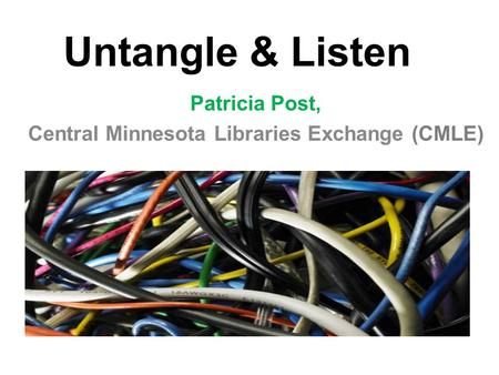 Untangle & Listen Patricia Post, Central Minnesota Libraries Exchange (CMLE)