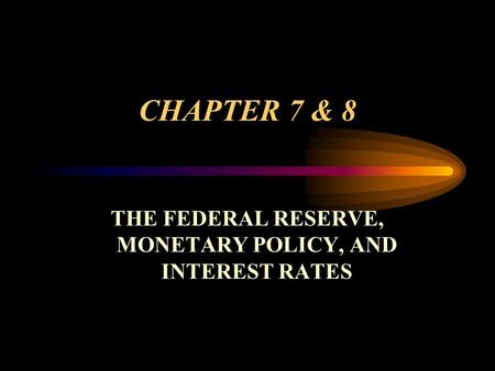 CHAPTER 7 & 8 THE FEDERAL RESERVE, MONETARY POLICY, AND INTEREST RATES.