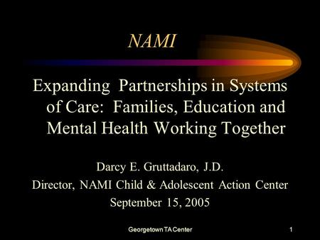 Georgetown TA Center1 NAMI Expanding Partnerships in Systems of Care: Families, Education and Mental Health Working Together Darcy E. Gruttadaro, J.D.