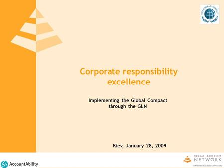 Corporate responsibility excellence Kiev, January 28, 2009 © Hosted by AccountAbility Implementing the Global Compact through the GLN.