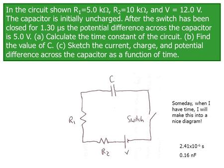 In the circuit shown R 1 =5.0 k , R 2 =10 k , and V = 12.0 V. The capacitor is initially uncharged. After the switch has been closed for 1.30 μs the.