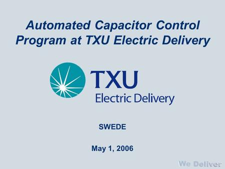 Automated Capacitor Control Program at TXU Electric Delivery SWEDE May 1, 2006.