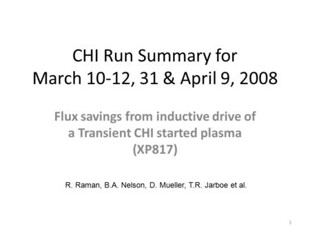 CHI Run Summary for March 10-12, 31 & April 9, 2008 Flux savings from inductive drive of a Transient CHI started plasma (XP817) R. Raman, B.A. Nelson,