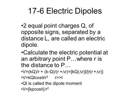 17-6 Electric Dipoles 2 equal point charges Q, of opposite signs, separated by a distance L, are called an electric dipole. Calculate the electric potential.