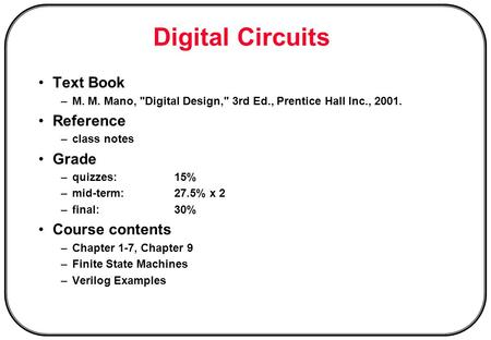 Digital Circuits Text Book –M. M. Mano, Digital Design, 3rd Ed., Prentice Hall Inc., 2001. Reference –class notes Grade –quizzes:15% –mid-term:27.5%