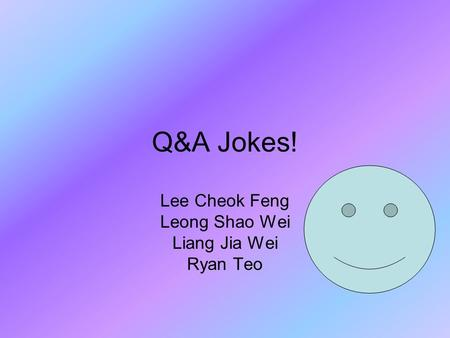 Q&A Jokes! Lee Cheok Feng Leong Shao Wei Liang Jia Wei Ryan Teo.