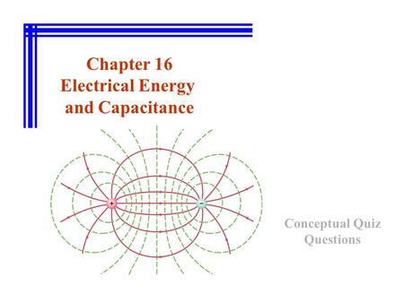 Chapter 16 Electrical Energy and Capacitance Conceptual Quiz Questions.