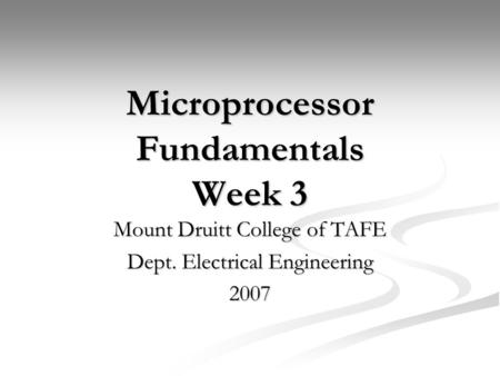 Microprocessor Fundamentals Week 3 Mount Druitt College of TAFE Dept. Electrical Engineering 2007.