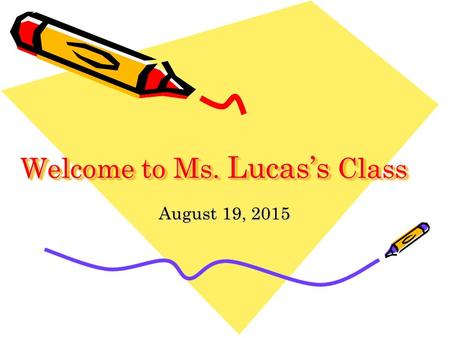Welcome to Ms. Lucas's Class August 19, 2015. What I can do for you Help with your work –answer questions –maintain the website with homework and lessons.