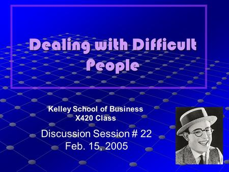 Dealing with Difficult People Kelley School of Business X420 Class Discussion Session # 22 Feb. 15, 2005.
